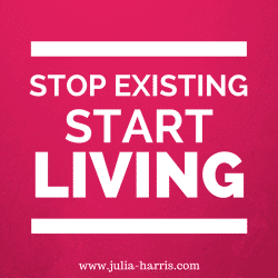 Stop just existing start living